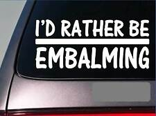 I'd Rather be a Embalming *H684* 8 inch Sticker decal funeral embalm fluid