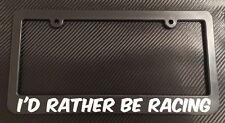 I'd Rather Be Racing- License Plate Frame Black - Choose Color! nascar jdm autox