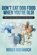 Don't Eat Dog Food When You're Old!: How to Solve Your Retirement Cash Flow Puz