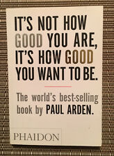 It's Not How Good You Are, It's How Good You Want To Be by Paul Arden Paperback
