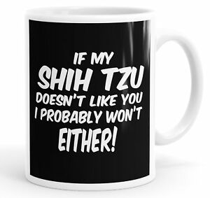 If My Shih Tzu Doesn't Like You I Probably Won't Either Funny Mug Cup