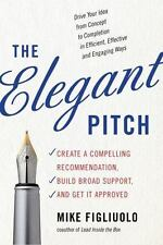 The Elegant Pitch : How to Create a Compelling Recommendation, Build Broad...