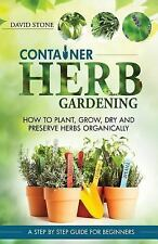 Container Herb Gardening : How to Plant, Grow, Dry and Preserve Herbs Organic...
