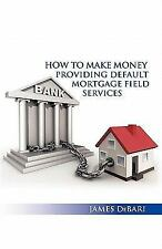 How to Make Money Providing Default Mortgage Field Services by James Debari...