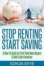 Stop Renting Start Saving : A How-To Guide for First Time Home Buyers and...