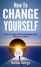 How to Change Yourself : How to Stop Procrastination and Become a Doer by...