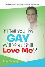 If I Tell You Im Gay, Will You Still Love Me?: One Mothers Journey to Truth and