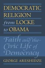 Democratic Religion from Locke to Obama : Faith and the Civic Life of...