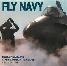 Fly Navy : Naval Aviators and Carrier Aviation, a History by Phillip Kaplan