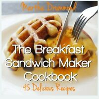 The Breakfast Sandwich Maker Cookbook: 45 Delicious Recipes by Drummond, Martha