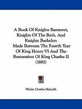 A Book Of Knights Banneret, Knights Of The Bath, And Knights Bachelor: Made Betw