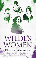 Wilde's Women: How Oscar Wilde Was Shaped by the Women He Knew, Eleanor Fitzsimo