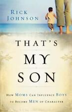 That's My Son : How Moms Can Influence Boys to Become Men of Character by Rick …
