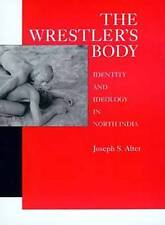 The Wrestler's Body: Identity and Ideology in North India by Joseph S. Alter