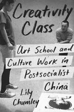 Creativity Class: Art School and Culture Work in Postsocialist China (Hardback o