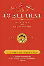 Au Revoir to All That: Food, Wine, and the End of France by Michael Steinberger