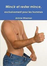 Mincir et Rester Mince, Exclusivement Pour les Hommes by Jerome Wiseman...