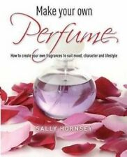 Make Your Own Perfume: How to Create Own Fragrances to Suit Mood, Character and