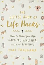 The Little Book of Life Hacks: How to Make Your Life Happier, Healthier, and Mor