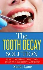 The Tooth Decay Solution : How to Naturally Cure Tooth Decay and Avoid Dental...