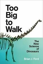 Too Big to Walk: The New Science of Dinosaurs By Brian J. Ford. 9780008218935