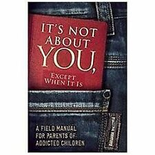It's Not About You, Except When It Is: A Field Manual For Parents of Addicted C