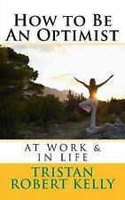 How to Be an Optimist at Work and in Life by Tristan Kelly (2015, Paperback)