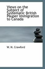 Views On The Subject Of Systematic British Pauper Immigration To Canada: By W...