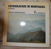 E. FRISIA - FOTOGRAFARE IN MONTAGNA - I NUOVI FOTOMANUALI - ED: IL CASTELLO (GV)