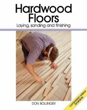 Hardwood Floors: Laying, Sanding, and Finishing by Don Bollinger