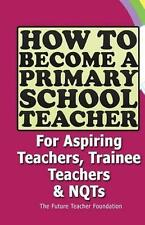 How to Become a Primary School Teacher: For Aspiring Teachers, Trainee Teachers