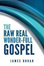 The Raw Real Wonder-Full Gospel by James Horan (2013, Paperback)