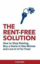 The Rent-Free Solution : How to Stop Renting and Buy a Home in des Moines and...