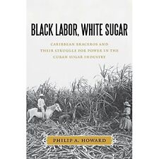 Black Labor, White Sugar: Caribbean Braceros and Their Struggle for Power in...