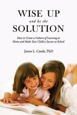Wise up and Be the Solution : How to Create a Culture of Learning at Home and...