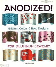ANODIZED! BRILLIANT COLORS & BOLD DESIGNS FOR ALUMINUM JEWELRY BY CLARE STILES