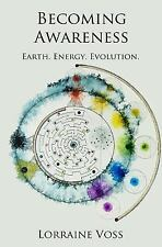 Becoming Awareness : Earth. Energy. Evolution by Lorraine Voss (2016, Paperback)