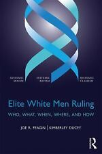 Elite White Men Ruling : Who, What, When, Where, and How by Joe R. Feagin and...