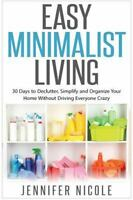 Easy Minimalist Living : 30 Days to Declutter, Simplify and Organize Your Hom...