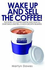 Wake up and Sell the Coffee! : The Story of Coffee Nation and How to Start,...