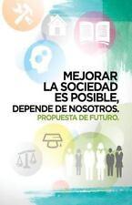 Mejorar la Sociedad Es Posible, Depende de Nosotros : Propuesta de Futuro by...