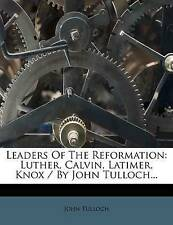 Leaders of the Reformation: Luther, Calvin, Latimer, Knox / By John Tulloch...