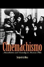 Cinemachismo : Masculinities and Sexuality in Mexican Film by Sergio De La...