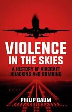 Violence in the Skies: A History of Aircraft Hijacking and Bombing Baum, Philip