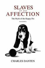 Slaves of Our Affection : The Myth of the Happy Pet by Charles Danten (2015,...