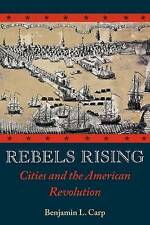NEW Rebels Rising: Cities and the American Revolution by Benjamin L. Carp