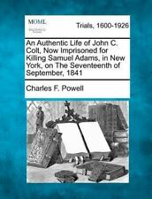 An Authentic Life of John C. Colt, Now Imprisoned for Killing Samuel Adams, in N