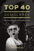 Top 40 Democracy: The Rival Mainstreams of American Music: By Weisbard, Eric