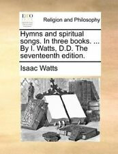 Hymns and spiritual songs. In three books. ... By I. Watts, D.D. The seventeenth