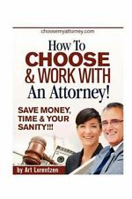How to Choose and Work with an Attorney : Same Money, Time and Your Sanity!!!...